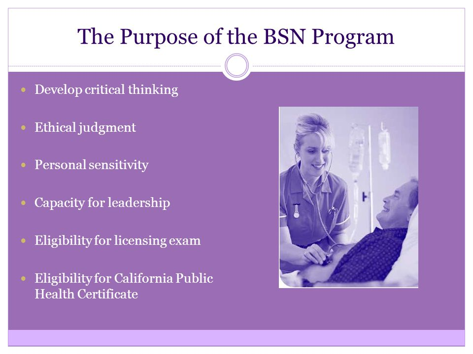 The Purpose of the BSN Program Develop critical thinking Ethical judgment Personal sensitivity Capacity for leadership Eligibility for licensing exam