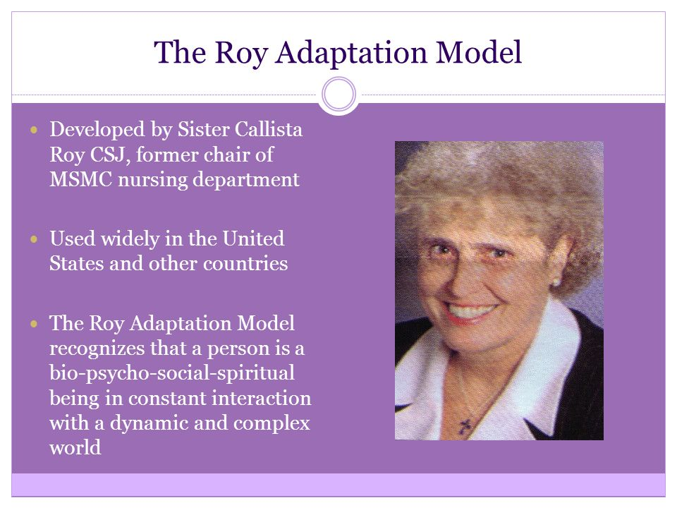 The Roy Adaptation Model Developed by Sister Callista Roy CSJ, former chair of MSMC nursing department Used widely in the United States and other countries The Roy Adaptation Model recognizes that a person is a bio-psycho-social-spiritual being in constant interaction with a dynamic and complex world
