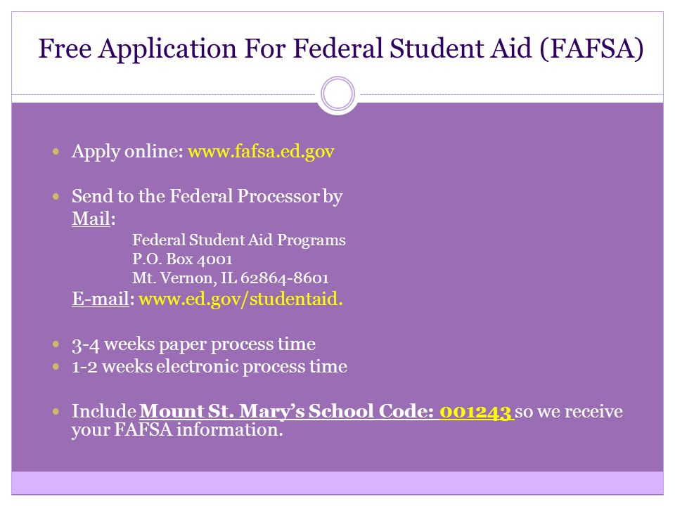 Free Application For Federal Student Aid (FAFSA) Apply online: www.fafsa.ed.gov Send to the Federal Processor by Mail: Federal Student Aid Programs P.O.