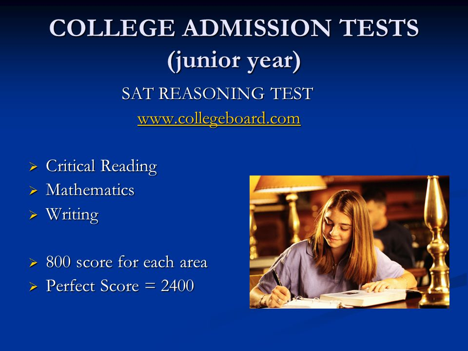 COLLEGE ADMISSION TESTS (junior year) SAT REASONING TEST www.collegeboard.com www.collegeboard.comwww.collegeboard.com  Critical Reading  Mathematics  Writing  800 score for each area  Perfect Score = 2400