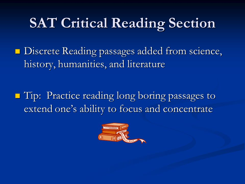 SAT Critical Reading Section Discrete Reading passages added from science, history, humanities, and literature Discrete Reading passages added from science, history, humanities, and literature Tip: Practice reading long boring passages to extend one's ability to focus and concentrate Tip: Practice reading long boring passages to extend one's ability to focus and concentrate