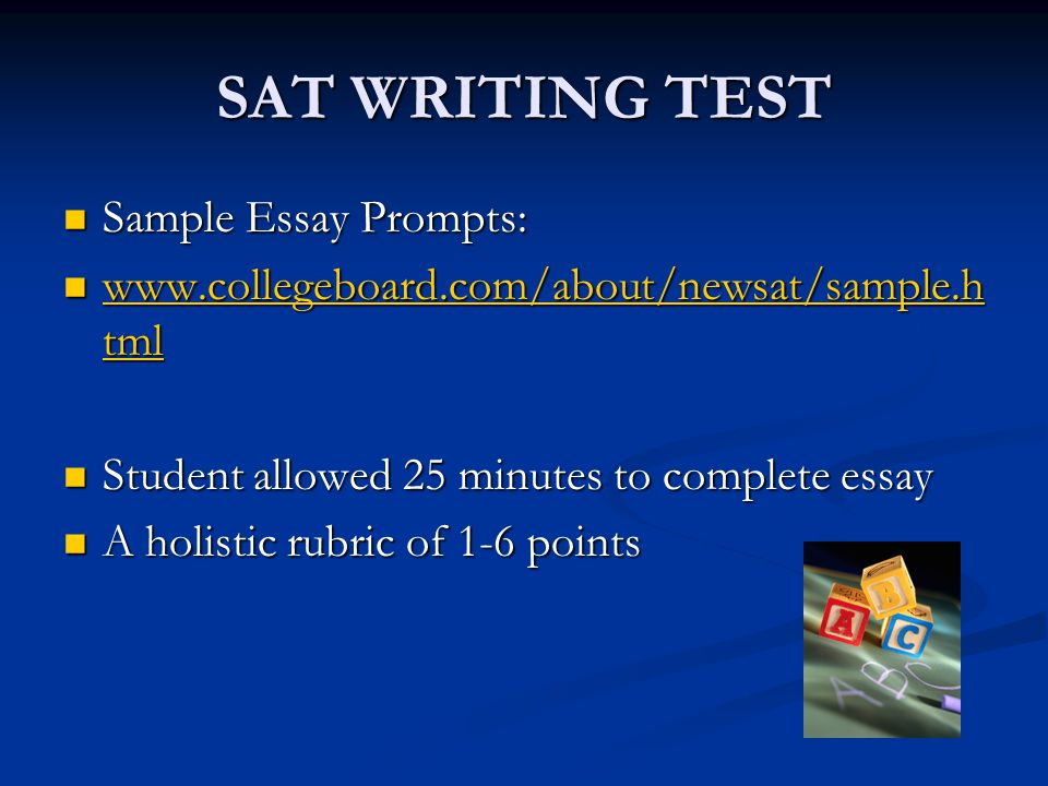 SAT WRITING TEST Sample Essay Prompts: Sample Essay Prompts: www.collegeboard.com/about/newsat/sample.h tml www.collegeboard.com/about/newsat/sample.h tml www.collegeboard.com/about/newsat/sample.h tml www.collegeboard.com/about/newsat/sample.h tml Student allowed 25 minutes to complete essay Student allowed 25 minutes to complete essay A holistic rubric of 1-6 points A holistic rubric of 1-6 points