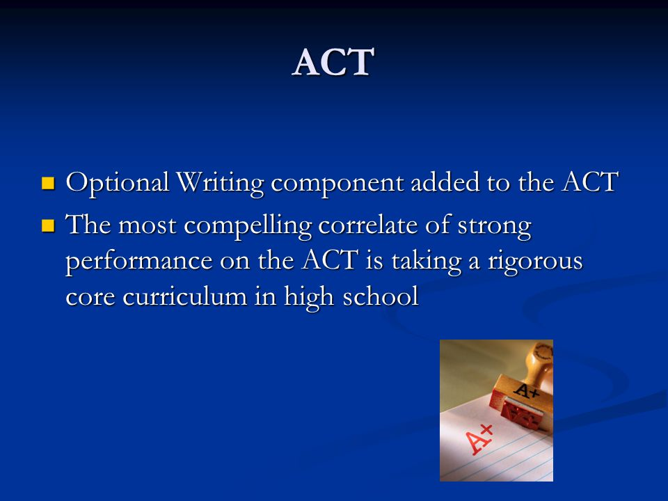 ACT Optional Writing component added to the ACT Optional Writing component added to the ACT The most compelling correlate of strong performance on the ACT is taking a rigorous core curriculum in high school The most compelling correlate of strong performance on the ACT is taking a rigorous core curriculum in high school
