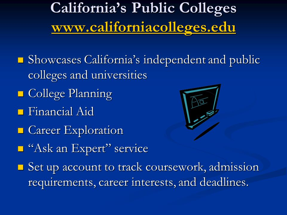 California's Public Colleges www.californiacolleges.edu www.californiacolleges.edu Showcases California's independent and public colleges and universities Showcases California's independent and public colleges and universities College Planning College Planning Financial Aid Financial Aid Career Exploration Career Exploration Ask an Expert service Ask an Expert service Set up account to track coursework, admission requirements, career interests, and deadlines.