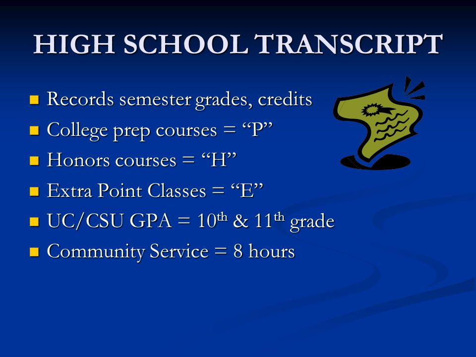 HIGH SCHOOL TRANSCRIPT Records semester grades, credits Records semester grades, credits College prep courses = P College prep courses = P Honors courses = H Honors courses = H Extra Point Classes = E Extra Point Classes = E UC/CSU GPA = 10 th & 11 th grade UC/CSU GPA = 10 th & 11 th grade Community Service = 8 hours Community Service = 8 hours