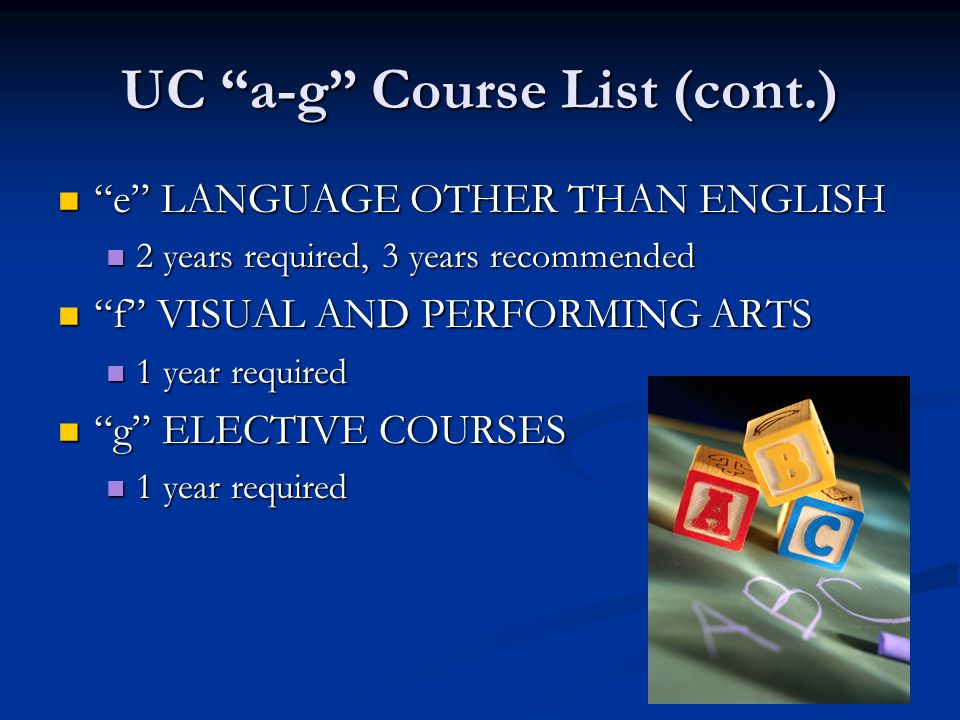 UC a-g Course List (cont.) e LANGUAGE OTHER THAN ENGLISH e LANGUAGE OTHER THAN ENGLISH 2 years required, 3 years recommended 2 years required, 3 years recommended f VISUAL AND PERFORMING ARTS f VISUAL AND PERFORMING ARTS 1 year required 1 year required g ELECTIVE COURSES g ELECTIVE COURSES 1 year required 1 year required