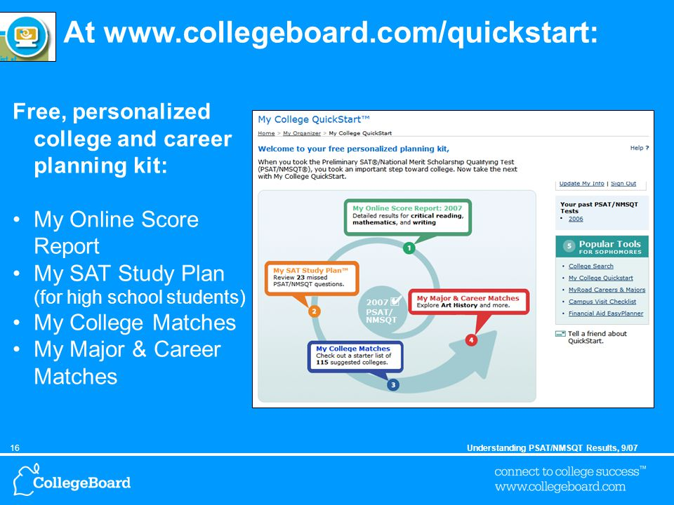 16Understanding PSAT/NMSQT Results, 9/07 At www.collegeboard.com/quickstart: Free, personalized college and career planning kit: My Online Score Report My SAT Study Plan (for high school students) My College Matches My Major & Career Matches