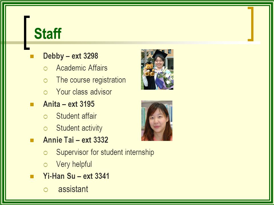 Staff Debby – ext 3298  Academic Affairs  The course registration  Your class advisor Anita – ext 3195  Student affair  Student activity Annie Tai – ext 3332  Supervisor for student internship  Very helpful Yi-Han Su – ext 3341  assistant