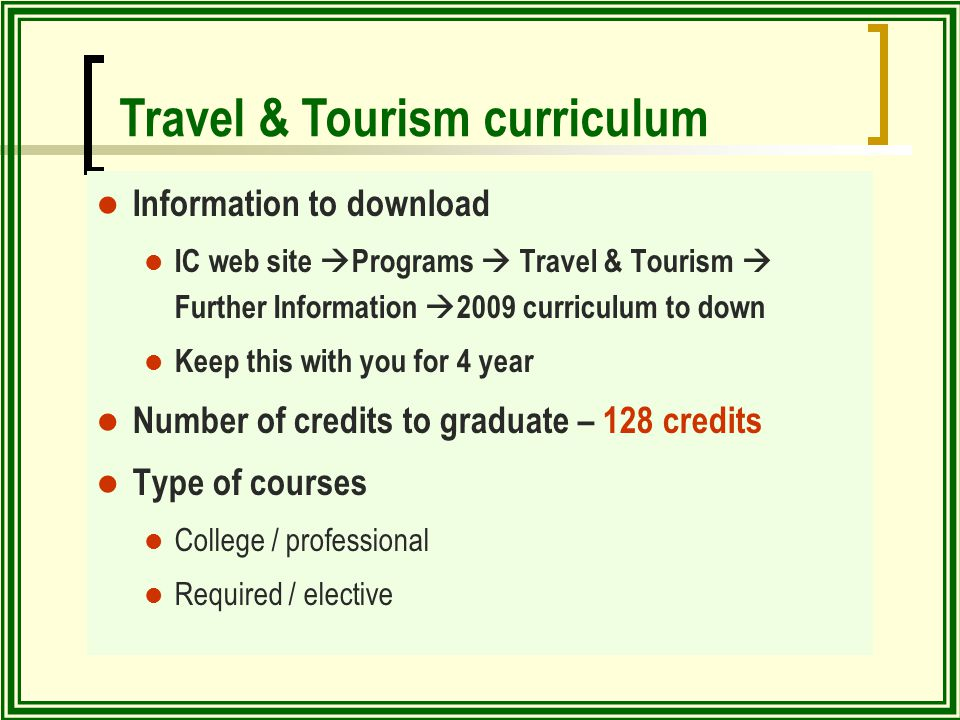 Information to download IC web site  Programs  Travel & Tourism  Further Information  2009 curriculum to down Keep this with you for 4 year Number of credits to graduate – 128 credits Type of courses College / professional Required / elective Travel & Tourism curriculum