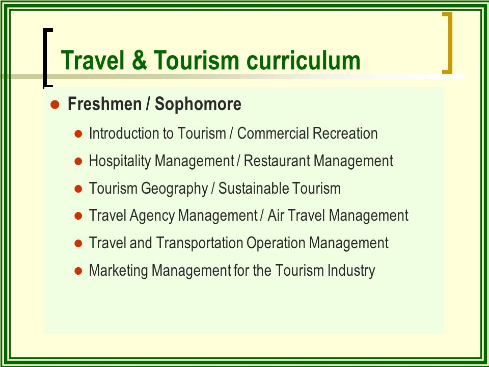 Freshmen / Sophomore Introduction to Tourism / Commercial Recreation Hospitality Management / Restaurant Management Tourism Geography / Sustainable Tourism Travel Agency Management / Air Travel Management Travel and Transportation Operation Management Marketing Management for the Tourism Industry Travel & Tourism curriculum