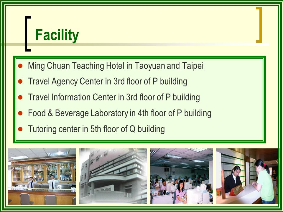 Ming Chuan Teaching Hotel in Taoyuan and Taipei Travel Agency Center in 3rd floor of P building Travel Information Center in 3rd floor of P building Food & Beverage Laboratory in 4th floor of P building Tutoring center in 5th floor of Q building Facility