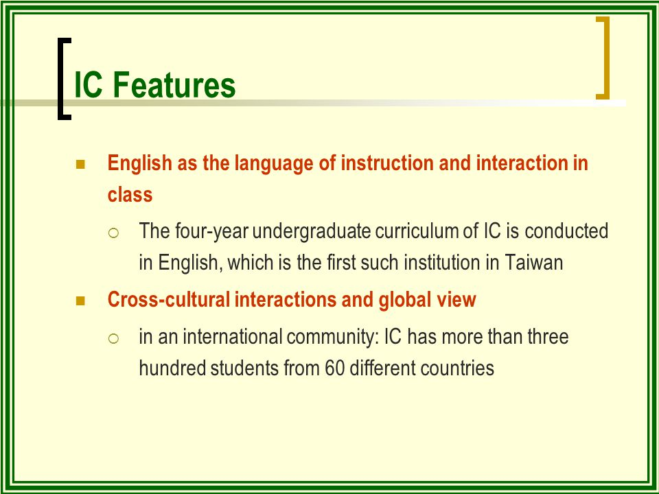 IC Features English as the language of instruction and interaction in class  The four-year undergraduate curriculum of IC is conducted in English, which is the first such institution in Taiwan Cross-cultural interactions and global view  in an international community: IC has more than three hundred students from 60 different countries