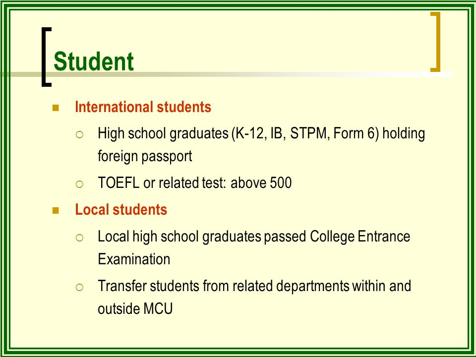 Student International students  High school graduates (K-12, IB, STPM, Form 6) holding foreign passport  TOEFL or related test: above 500 Local students  Local high school graduates passed College Entrance Examination  Transfer students from related departments within and outside MCU