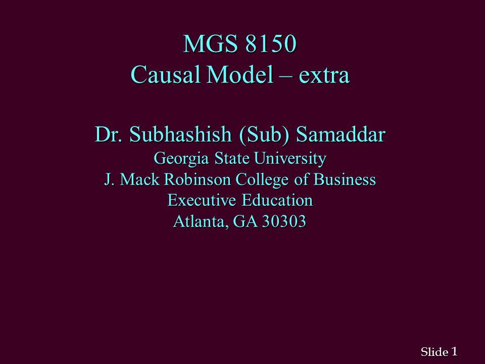 1 1 Slide MGS 8150 Causal Model – extra Dr. Subhashish (Sub) Samaddar Georgia State University J. Mack Robinson College of Business Executive Educatio