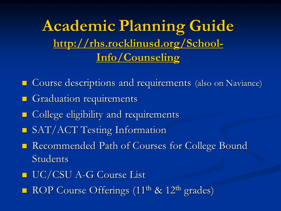 Academic Planning Guide http://rhs.rocklinusd.org/School- Info/Counseling Course descriptions and requirements (also on Naviance) Course descriptions and requirements (also on Naviance) Graduation requirements Graduation requirements College eligibility and requirements College eligibility and requirements SAT/ACT Testing Information SAT/ACT Testing Information Recommended Path of Courses for College Bound Students Recommended Path of Courses for College Bound Students UC/CSU A-G Course List UC/CSU A-G Course List ROP Course Offerings (11 th & 12 th grades) ROP Course Offerings (11 th & 12 th grades)