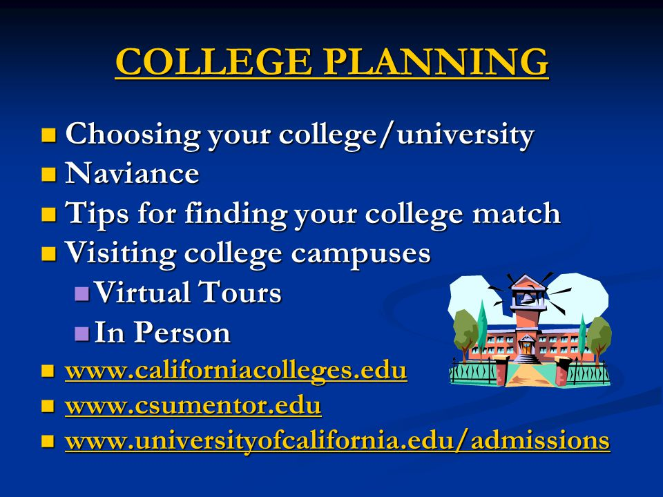 COLLEGE PLANNING Choosing your college/university Choosing your college/university Naviance Naviance Tips for finding your college match Tips for finding your college match Visiting college campuses Visiting college campuses Virtual Tours Virtual Tours In Person In Person www.californiacolleges.edu www.californiacolleges.edu www.californiacolleges.edu www.csumentor.edu www.csumentor.edu www.csumentor.edu www.universityofcalifornia.edu/admissions www.universityofcalifornia.edu/admissions www.universityofcalifornia.edu/admissions