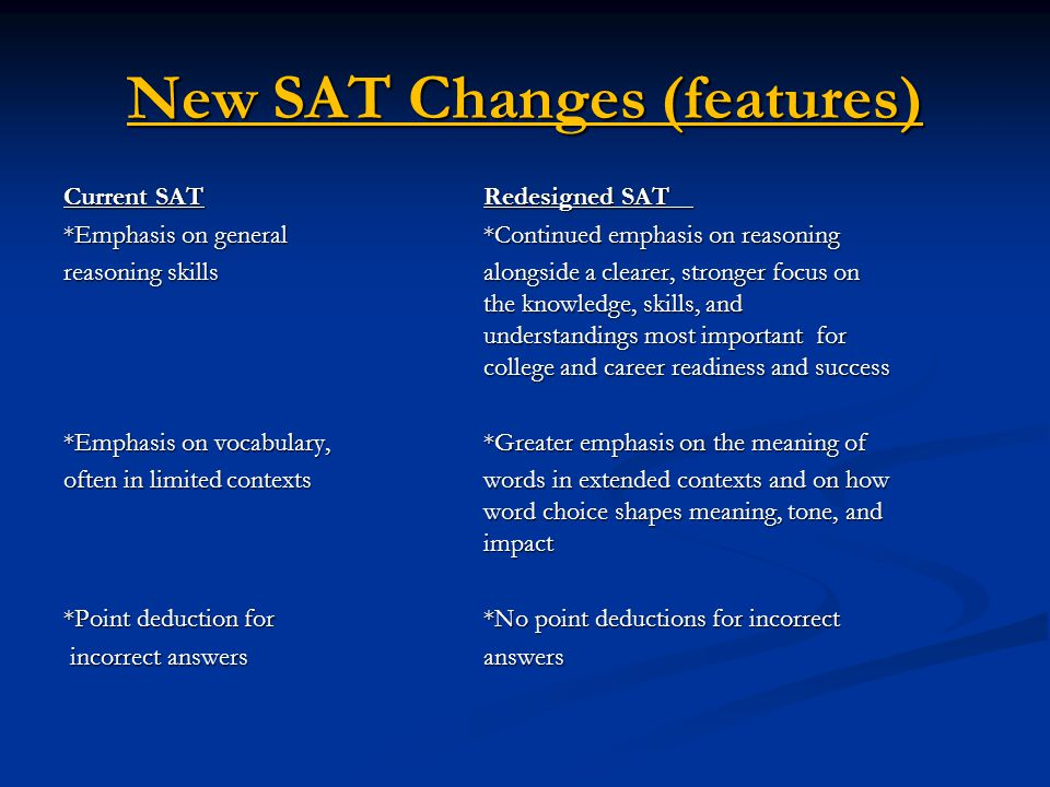 New SAT Changes (features) Current SATRedesigned SAT *Emphasis on general *Continued emphasis on reasoning reasoning skills alongside a clearer, stronger focus on the knowledge, skills, and understandings most important for college and career readiness and success *Emphasis on vocabulary, *Greater emphasis on the meaning of often in limited contexts words in extended contexts and on how word choice shapes meaning, tone, and impact *Point deduction for *No point deductions for incorrect incorrect answers answers incorrect answers answers