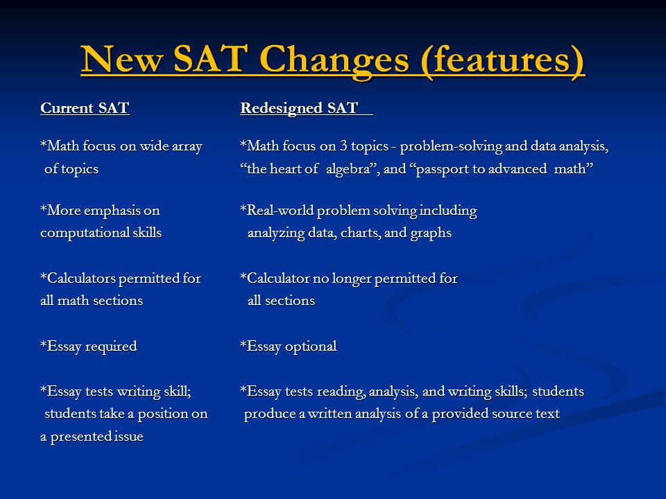 New SAT Changes (features) Current SATRedesigned SAT *Math focus on wide array *Math focus on 3 topics - problem-solving and data analysis, of topics the heart of algebra , and passport to advanced math of topics the heart of algebra , and passport to advanced math *More emphasis on *Real-world problem solving including computational skills analyzing data, charts, and graphs *Calculators permitted for *Calculator no longer permitted for all math sections all sections *Essay required *Essay optional *Essay tests writing skill; *Essay tests reading, analysis, and writing skills; students students take a position on produce a written analysis of a provided source text students take a position on produce a written analysis of a provided source text a presented issue