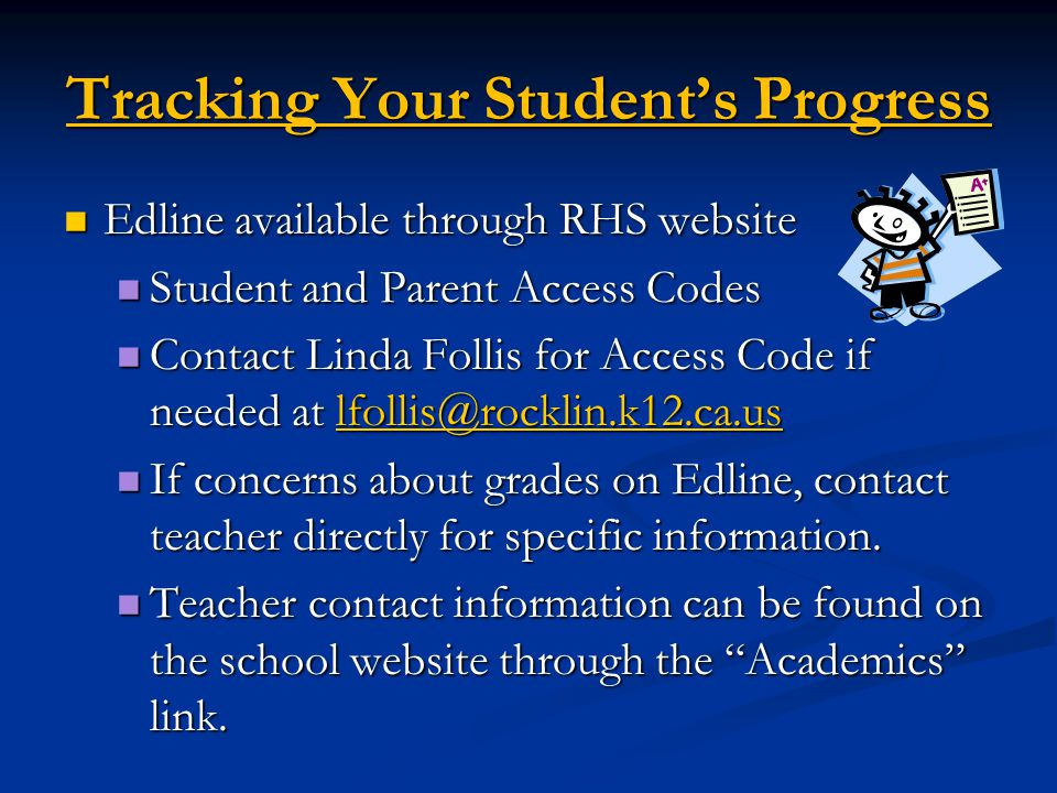 Tracking Your Student's Progress Edline available through RHS website Edline available through RHS website Student and Parent Access Codes Student and Parent Access Codes Contact Linda Follis for Access Code if needed at lfollis@rocklin.k12.ca.us Contact Linda Follis for Access Code if needed at lfollis@rocklin.k12.ca.uslfollis@rocklin.k12.ca.us If concerns about grades on Edline, contact teacher directly for specific information.