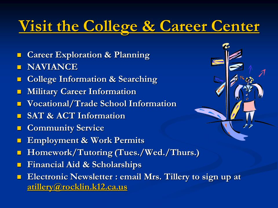 Visit the College & Career Center Career Exploration & Planning Career Exploration & Planning NAVIANCE NAVIANCE College Information & Searching College Information & Searching Military Career Information Military Career Information Vocational/Trade School Information Vocational/Trade School Information SAT & ACT Information SAT & ACT Information Community Service Community Service Employment & Work Permits Employment & Work Permits Homework/Tutoring (Tues./Wed./Thurs.) Homework/Tutoring (Tues./Wed./Thurs.) Financial Aid & Scholarships Financial Aid & Scholarships Electronic Newsletter : email Mrs.