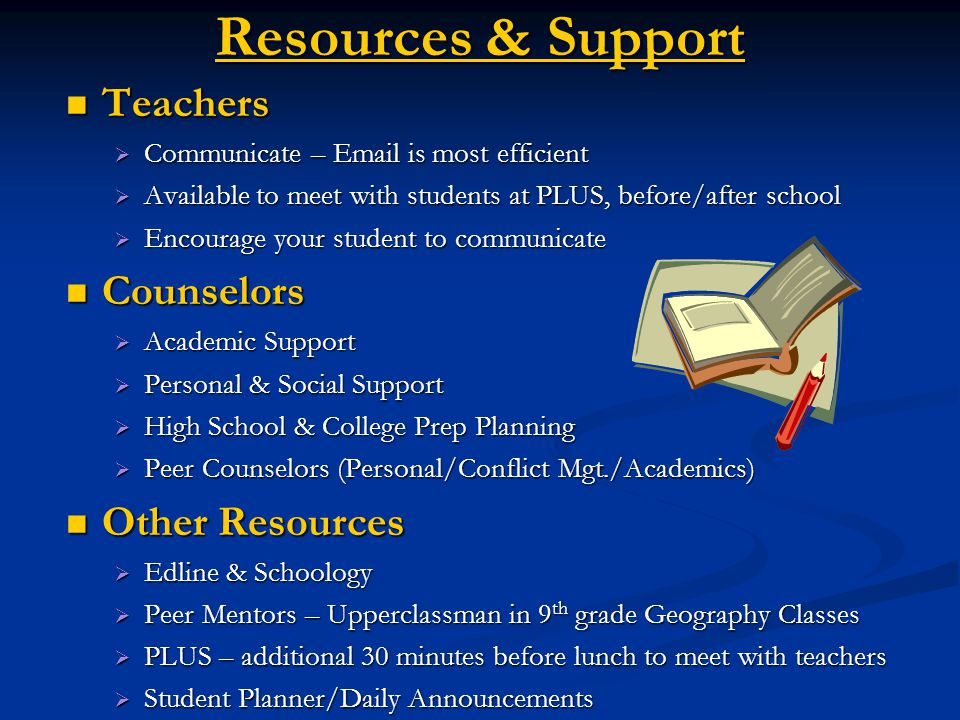 Resources & Support Teachers Teachers  Communicate – Email is most efficient  Available to meet with students at PLUS, before/after school  Encourage your student to communicate Counselors Counselors  Academic Support  Personal & Social Support  High School & College Prep Planning  Peer Counselors (Personal/Conflict Mgt./Academics) Other Resources Other Resources  Edline & Schoology  Peer Mentors – Upperclassman in 9 th grade Geography Classes  PLUS – additional 30 minutes before lunch to meet with teachers  Student Planner/Daily Announcements