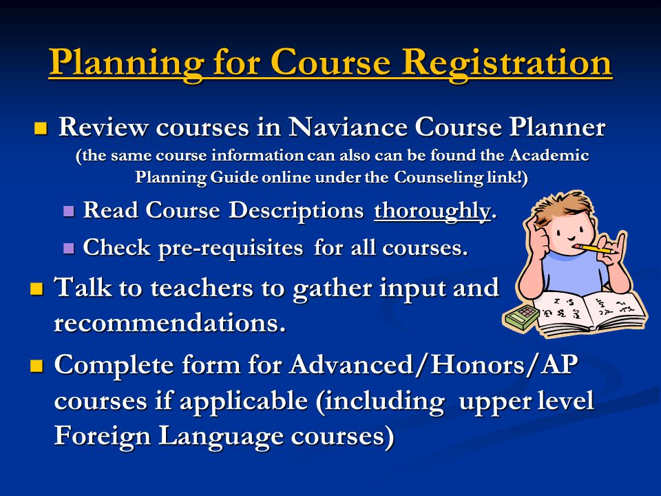 Planning for Course Registration Review courses in Naviance Course Planner (the same course information can also can be found the Academic Planning Guide online under the Counseling link!) Review courses in Naviance Course Planner (the same course information can also can be found the Academic Planning Guide online under the Counseling link!) Read Course Descriptions thoroughly.