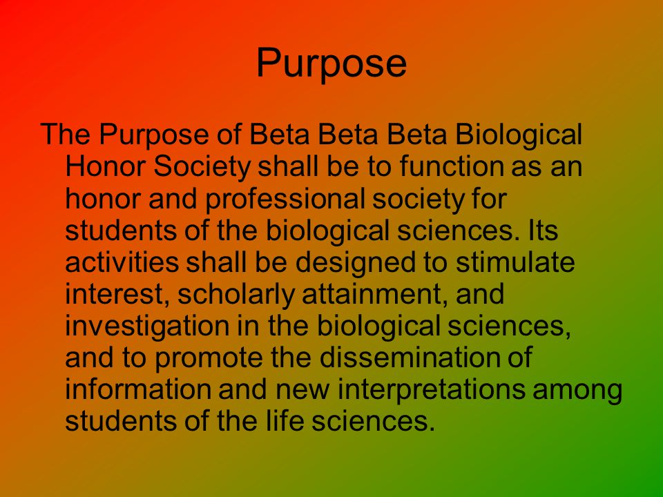 About Tri-Beta Beta Beta Beta (TriBeta) is a society for students, particularly undergraduates, dedicated to improving the understanding and appreciation of biological study and extending boundaries of human knowledge through scientific research.