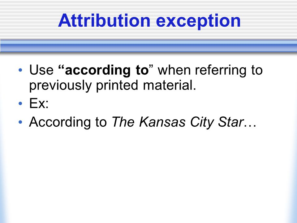 "Attribution exception Use ""according to"" when referring to previously printed material. Ex: According to The Kansas City Star…"