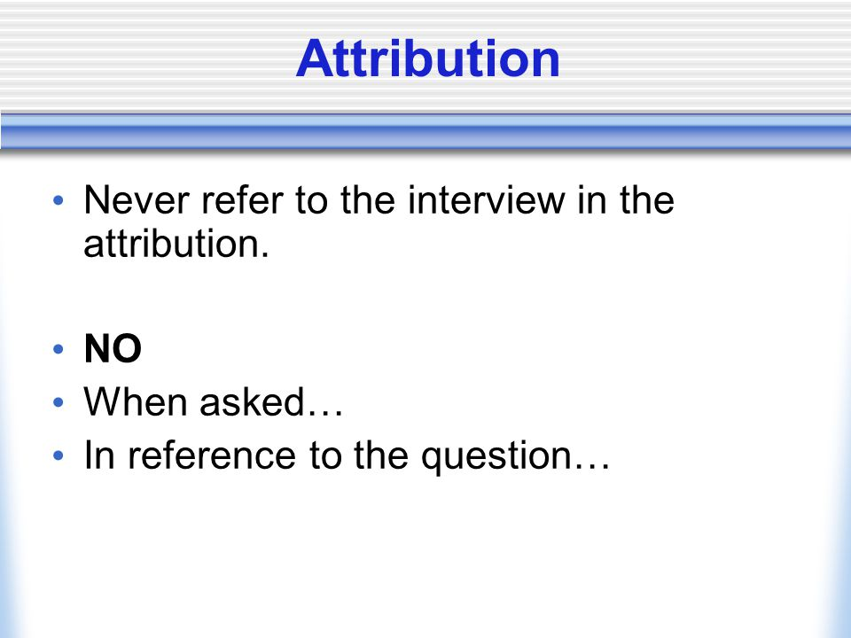 Attribution Never refer to the interview in the attribution. NO When asked… In reference to the question…