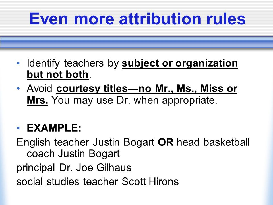 Even more attribution rules Identify teachers by subject or organization but not both. Avoid courtesy titles—no Mr., Ms., Miss or Mrs. You may use Dr.
