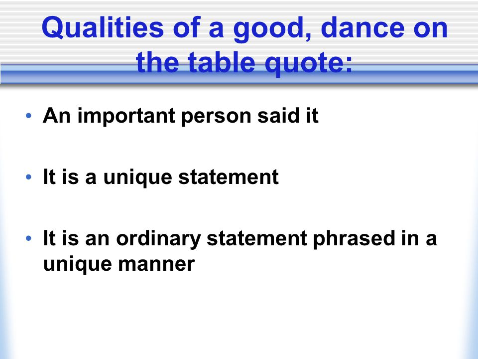 Qualities of a good, dance on the table quote: An important person said it It is a unique statement It is an ordinary statement phrased in a unique ma