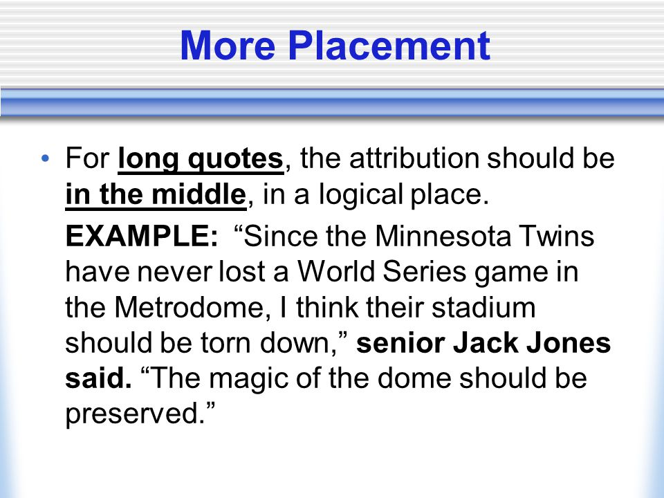 "More Placement For long quotes, the attribution should be in the middle, in a logical place. EXAMPLE: ""Since the Minnesota Twins have never lost a Wor"