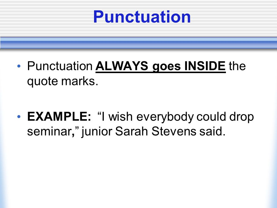 "Punctuation Punctuation ALWAYS goes INSIDE the quote marks. EXAMPLE: ""I wish everybody could drop seminar,"" junior Sarah Stevens said."