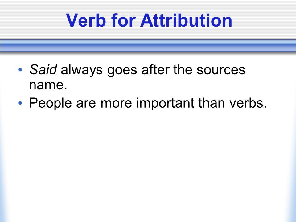 Verb for Attribution Said always goes after the sources name. People are more important than verbs.
