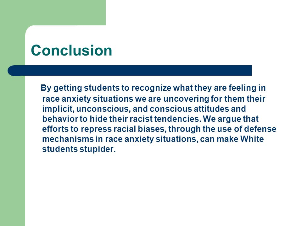 Conclusion By getting students to recognize what they are feeling in race anxiety situations we are uncovering for them their implicit, unconscious, a