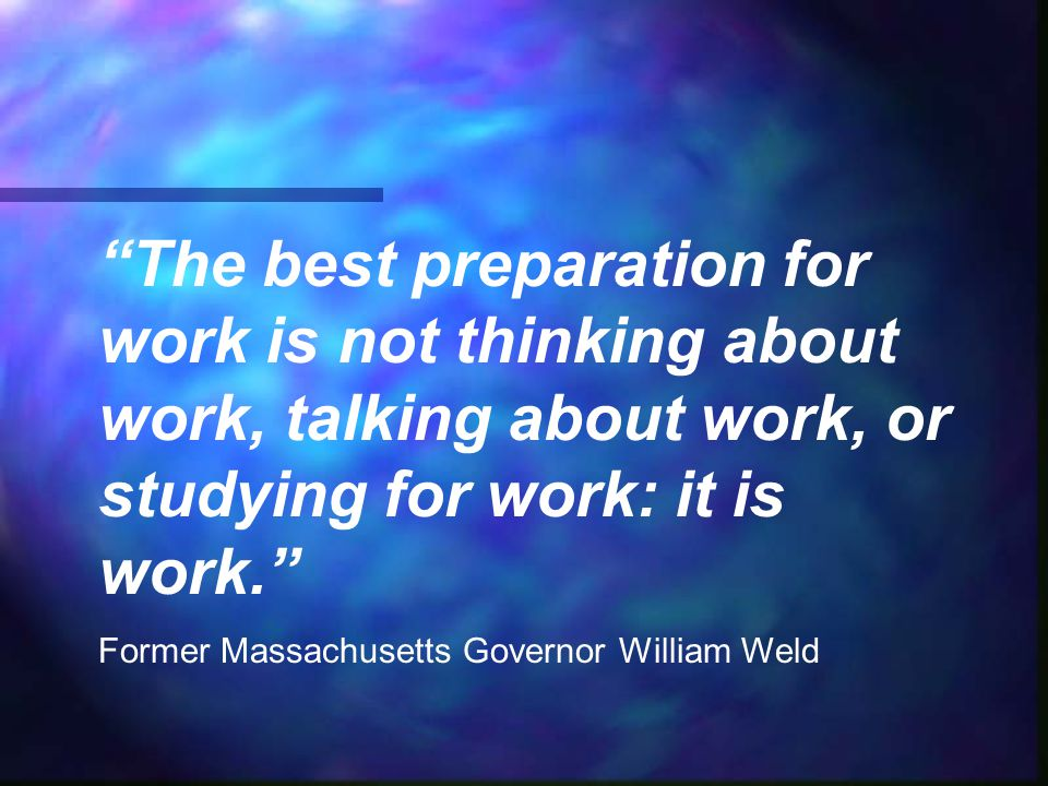 """The best preparation for work is not thinking about work, talking about work, or studying for work: it is work."" Former Massachusetts Governor Willia"