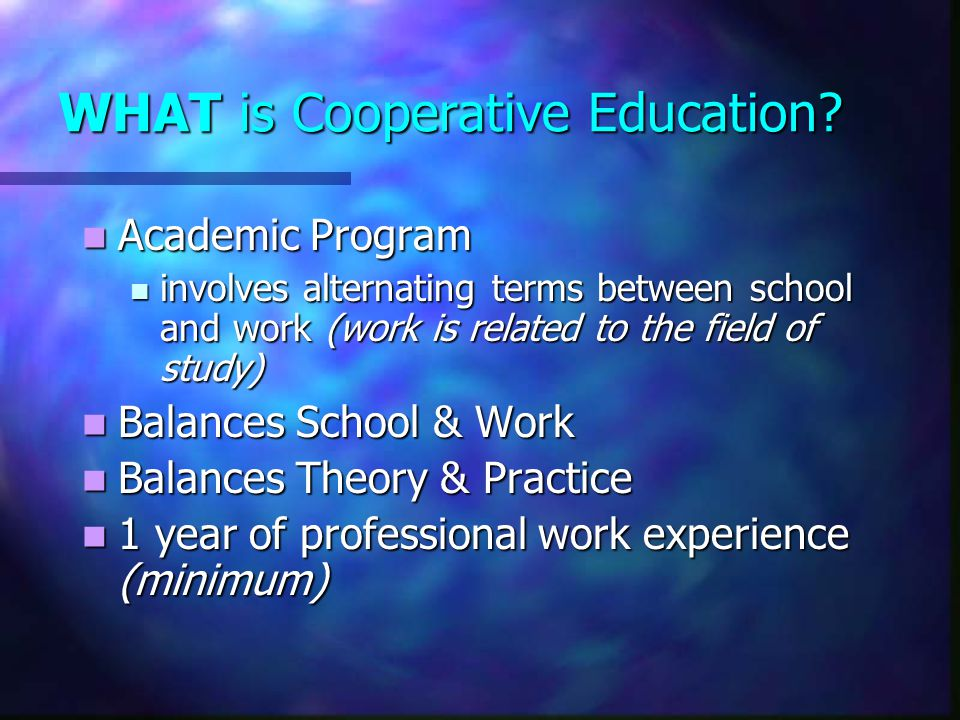 WHAT is Cooperative Education? Academic Program Academic Program involves alternating terms between school and work (work is related to the field of s