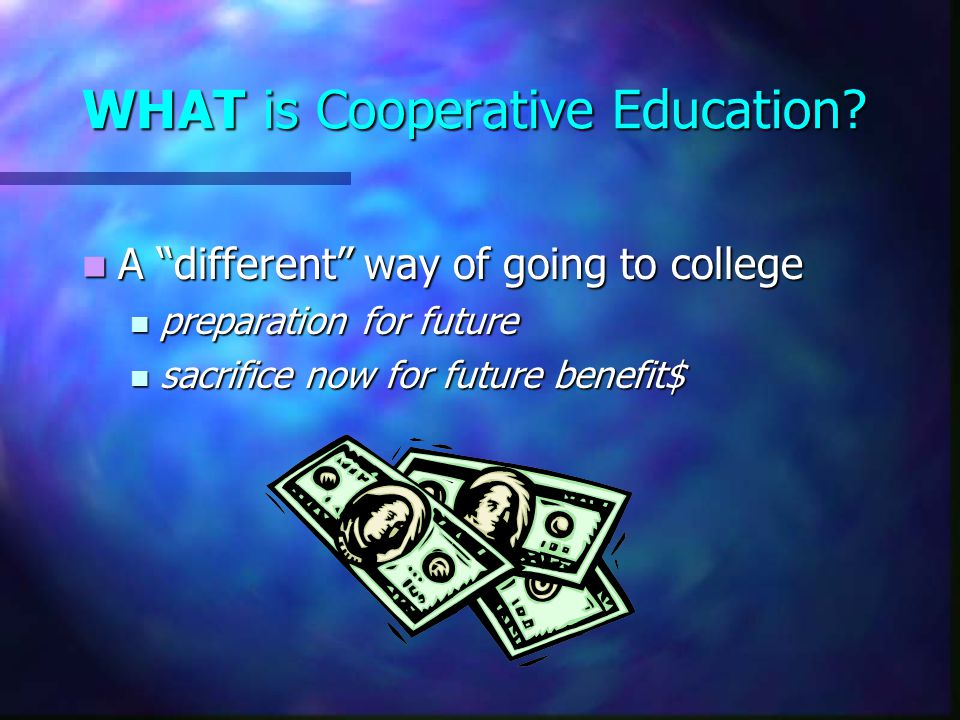 "WHAT is Cooperative Education? A ""different"" way of going to college A ""different"" way of going to college preparation for future preparation for futu"