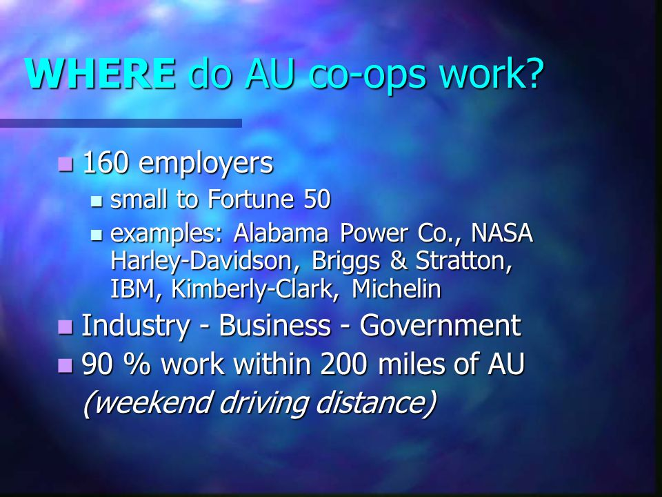 WHERE do AU co-ops work? 160 employers 160 employers small to Fortune 50 small to Fortune 50 examples: Alabama Power Co., NASA Harley-Davidson, Briggs