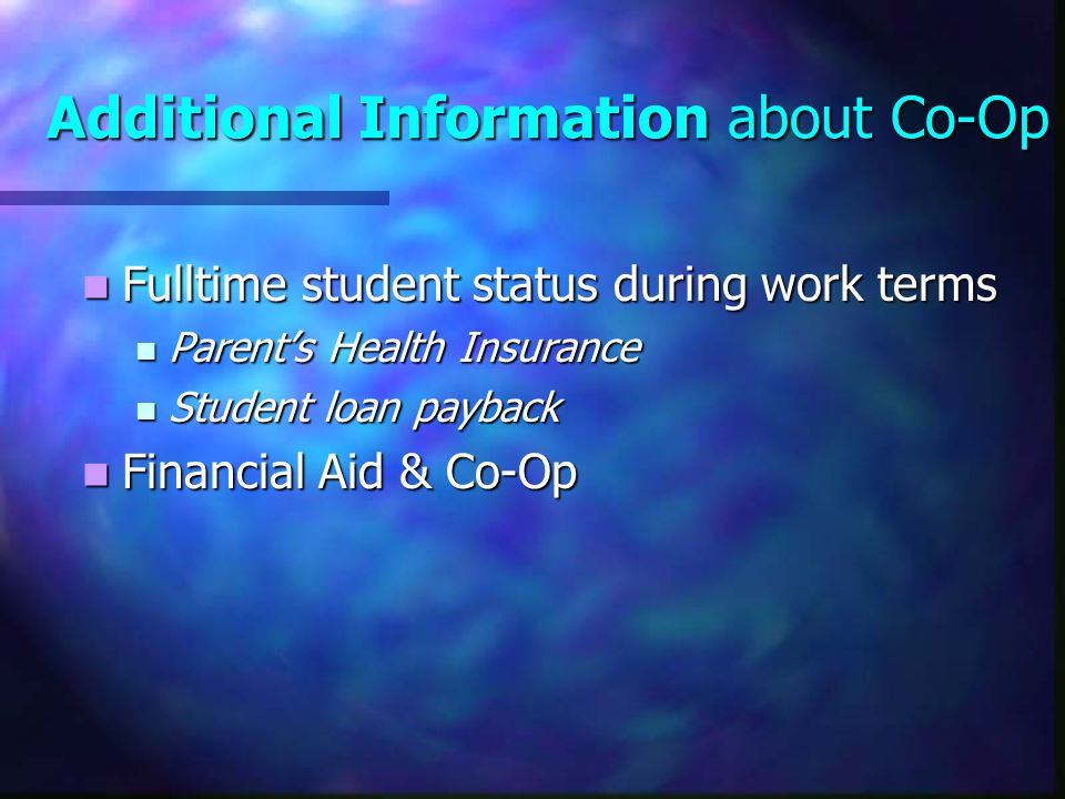 Additional Information about Co-Op Fulltime student status during work terms Fulltime student status during work terms Parent's Health Insurance Paren