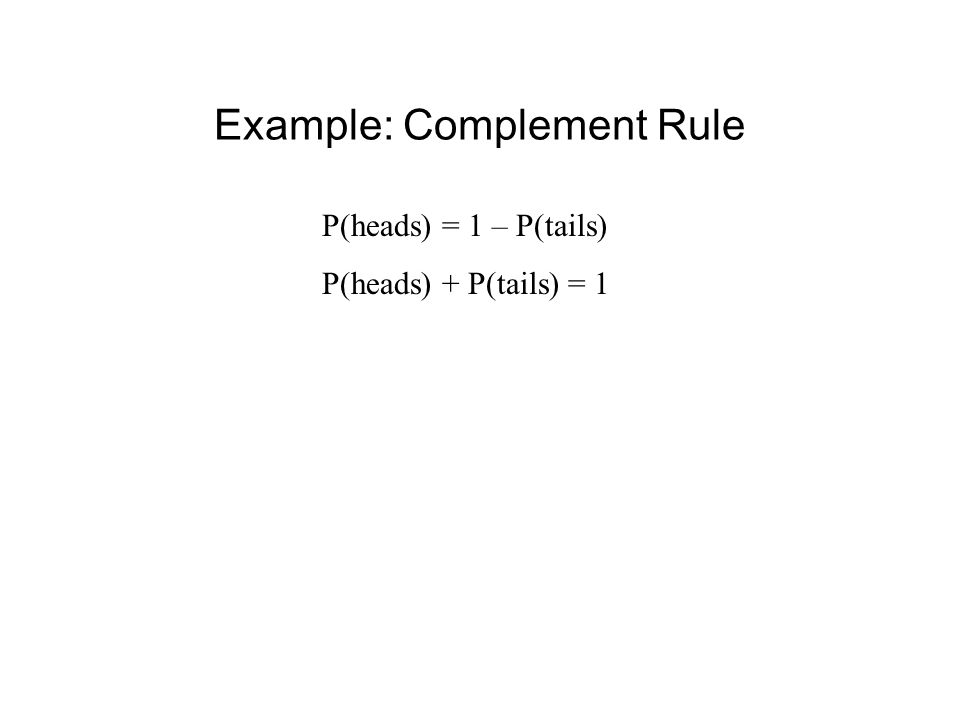 Example: Complement Rule P(heads) = 1 – P(tails) P(heads) + P(tails) = 1