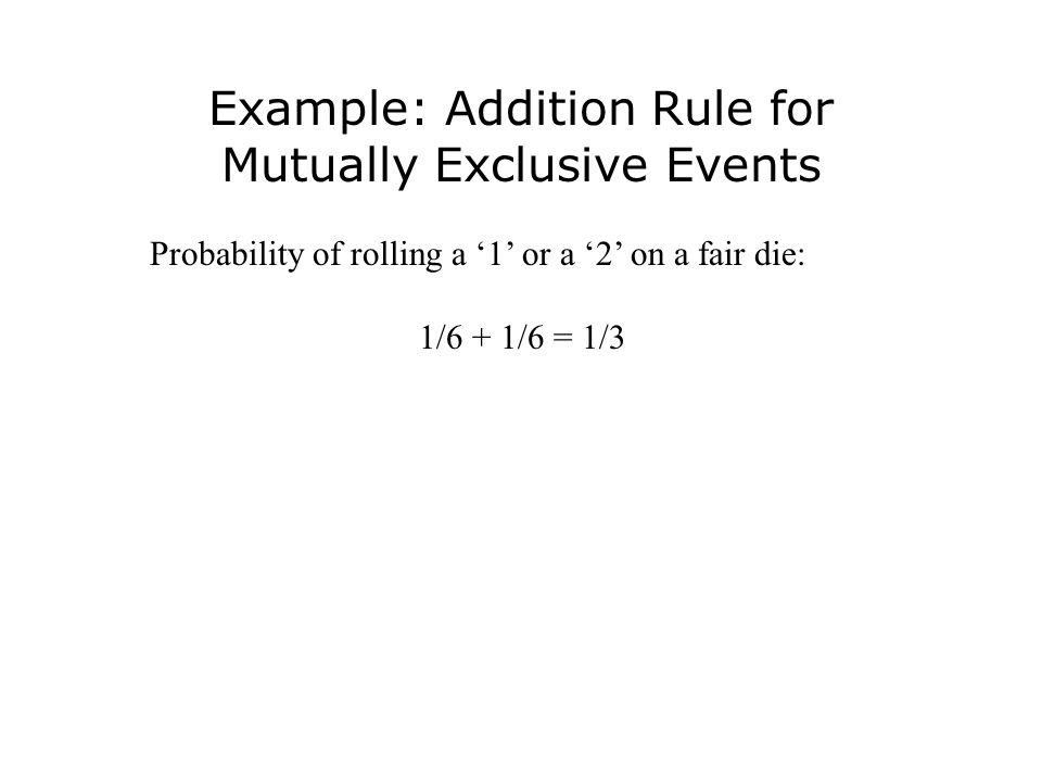 Example: Addition Rule for Mutually Exclusive Events Probability of rolling a '1' or a '2' on a fair die: 1/6 + 1/6 = 1/3