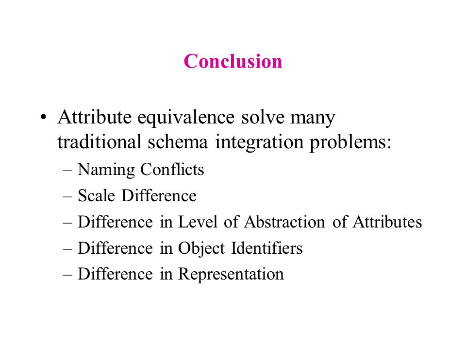 Conclusion Attribute equivalence solve many traditional schema integration problems: –Naming Conflicts –Scale Difference –Difference in Level of Abstraction of Attributes –Difference in Object Identifiers –Difference in Representation