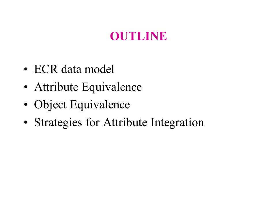 OUTLINE ECR data model Attribute Equivalence Object Equivalence Strategies for Attribute Integration