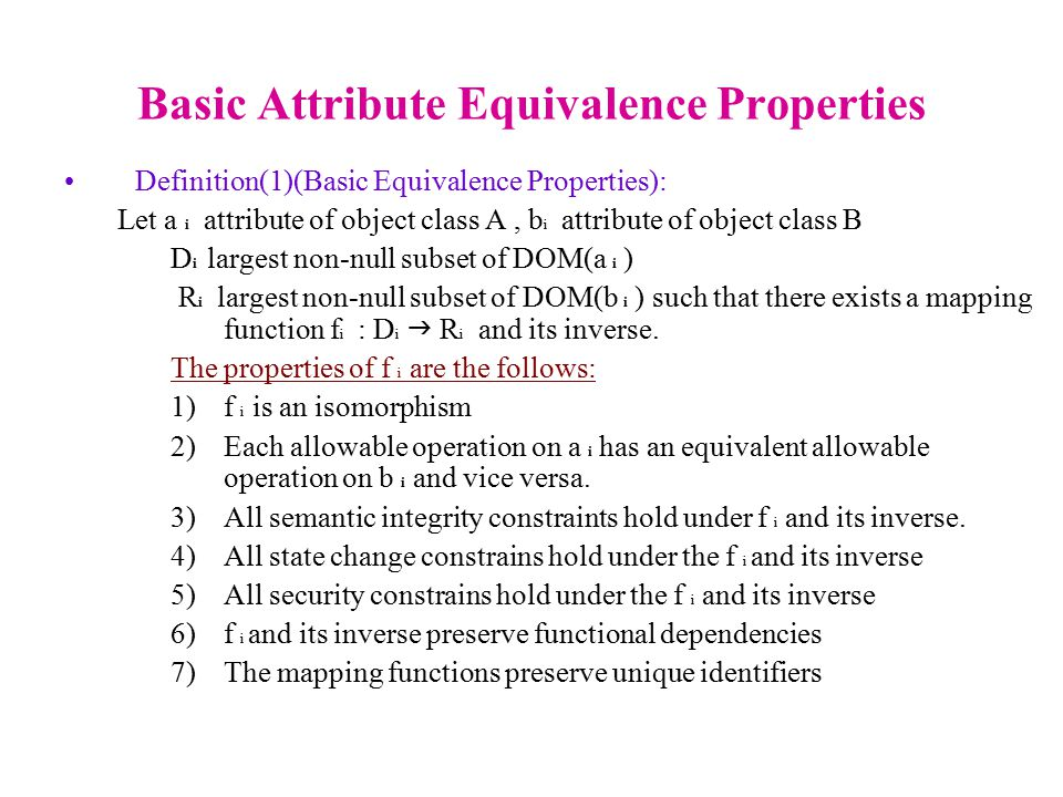 Basic Attribute Equivalence Properties Definition(1)(Basic Equivalence Properties): Let a i attribute of object class A, b i attribute of object class B D i largest non-null subset of DOM(a i ) R i largest non-null subset of DOM(b i ) such that there exists a mapping function f i : D i  R i and its inverse.