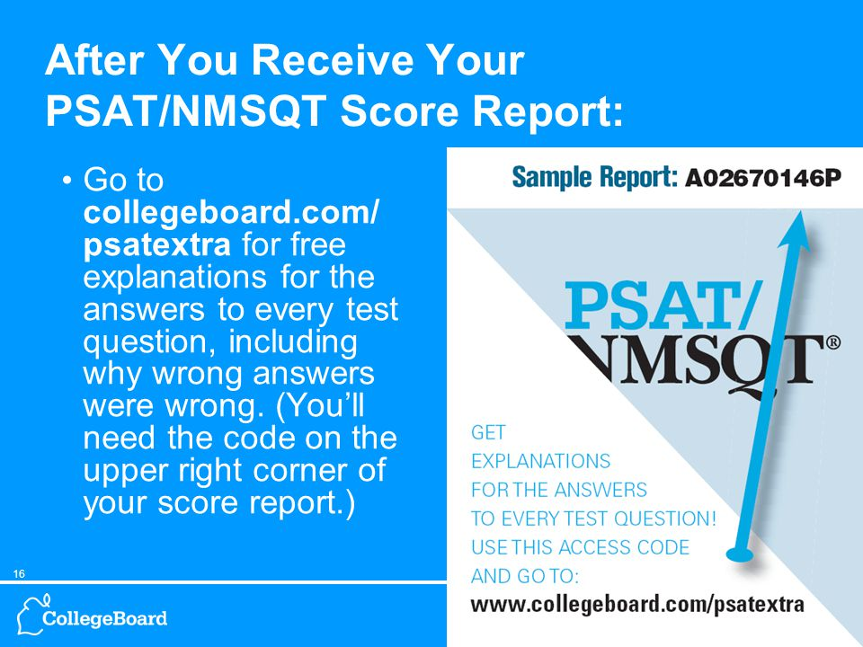 16Understanding PSAT/NMSQT Results, 11/04 After You Receive Your PSAT/NMSQT Score Report: Go to collegeboard.com/ psatextra for free explanations for the answers to every test question, including why wrong answers were wrong.