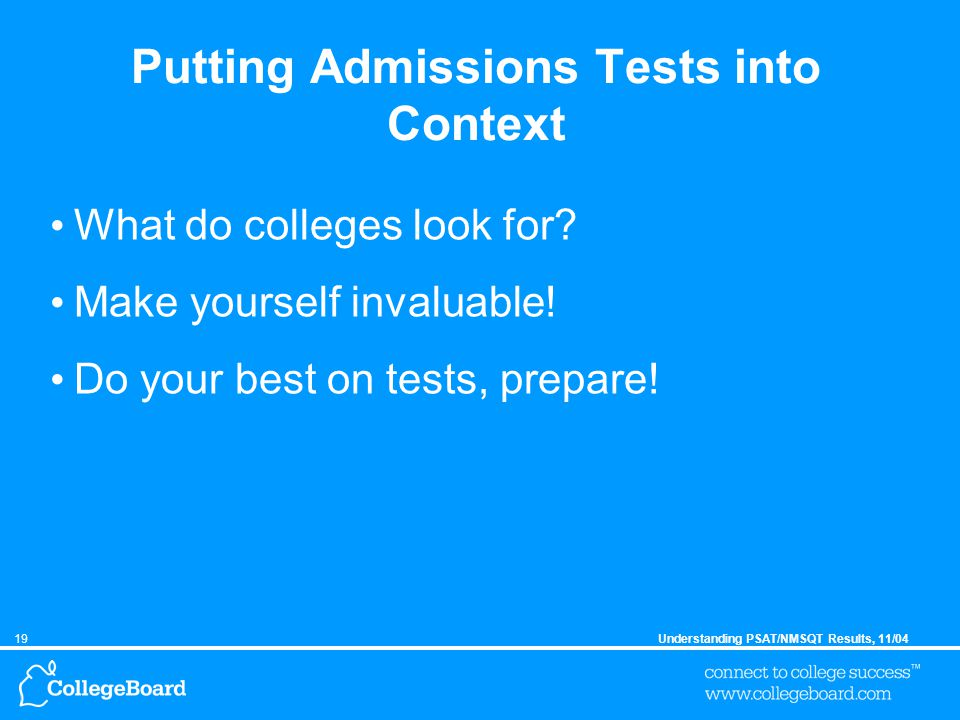 19Understanding PSAT/NMSQT Results, 11/04 Putting Admissions Tests into Context What do colleges look for.
