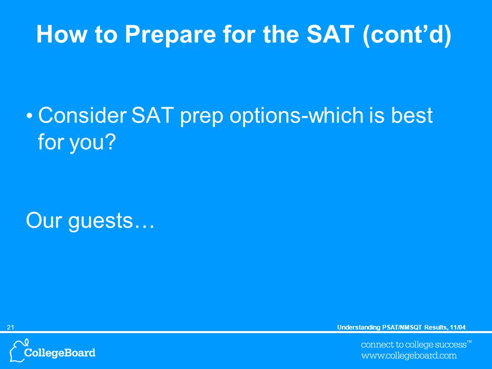 21Understanding PSAT/NMSQT Results, 11/04 How to Prepare for the SAT (cont'd) Consider SAT prep options-which is best for you.