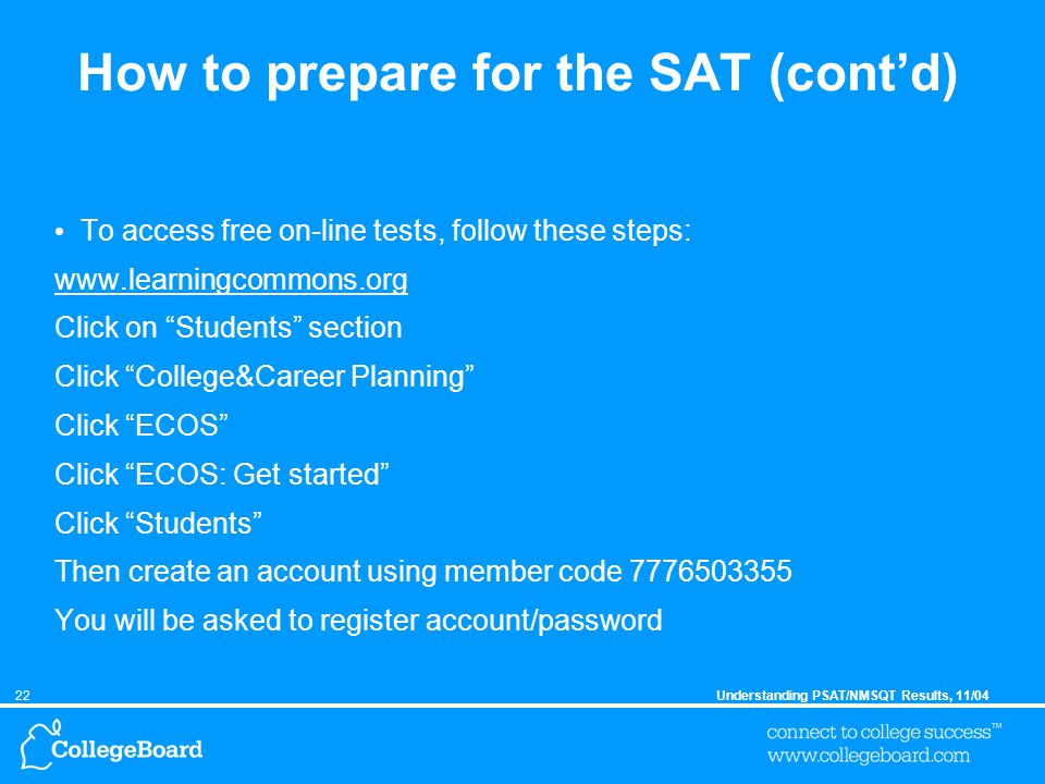 22Understanding PSAT/NMSQT Results, 11/04 How to prepare for the SAT (cont'd) To access free on-line tests, follow these steps: www.learningcommons.org Click on Students section Click College&Career Planning Click ECOS Click ECOS: Get started Click Students Then create an account using member code 7776503355 You will be asked to register account/password