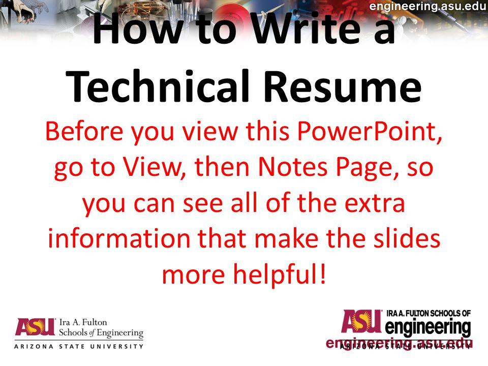 How to Write a Technical Resume Before you view this PowerPoint, go to View, then Notes Page, so you can see all of the extra information that make the slides more helpful!
